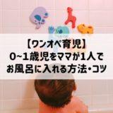 【ワンオペお風呂】月齢別0~1歳児を1人でお風呂に入れる方法・コツ