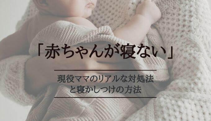赤ちゃんが寝ない!現役ママのリアルな対処法と寝かしつけの方法
